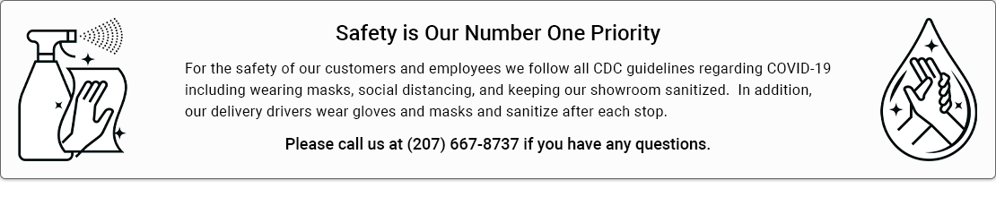 Safety is Our Number One Priority - For the safety of our customers and employees we follow all CDC guidelines regarding COVID-19including wearing masks, social distancing, and keeping our showroom sanitized.  In addition, our delivery drivers wear gloves and masks and sanitize after each stop.  Please call us at (207) 667-8737 if you have any questions.